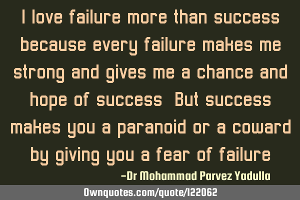 I love failure more than success because every failure makes me strong and gives me a chance and