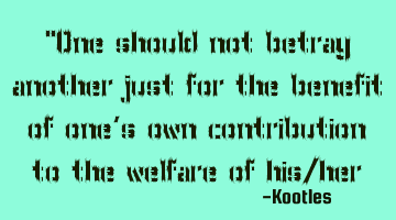 """One should not betray another just for the benefit of one's own contribution to the welfare of"