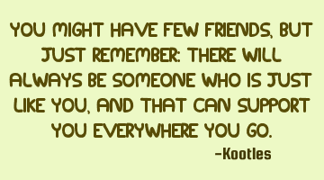 You might have few friends, but just remember: there will always be someone who is just like you,
