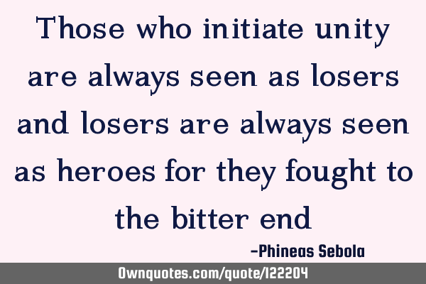 Those who initiate unity are always seen as losers and losers are always seen as heroes for they