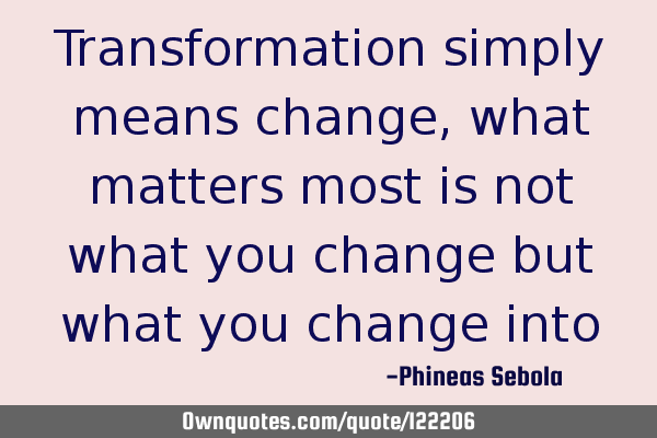 Transformation simply means change, what matters most is not what you change but what you change