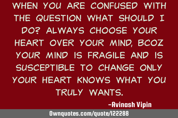 When you are confused with the question what should i do? Always choose your heart over your mind,