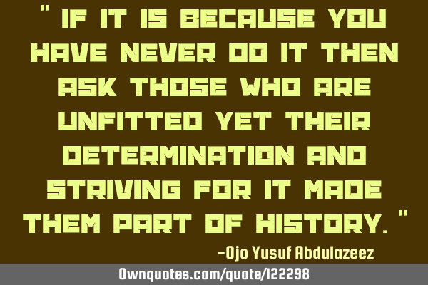 """ If it is because you have never do it then ask those who are unfitted yet their determination and"