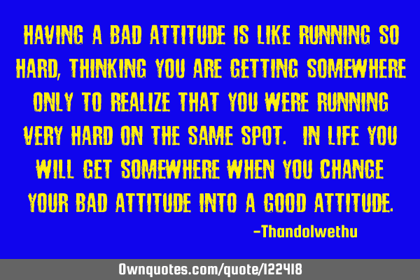 Having a bad attitude is like running so hard , thinking you are getting somewhere only to realize