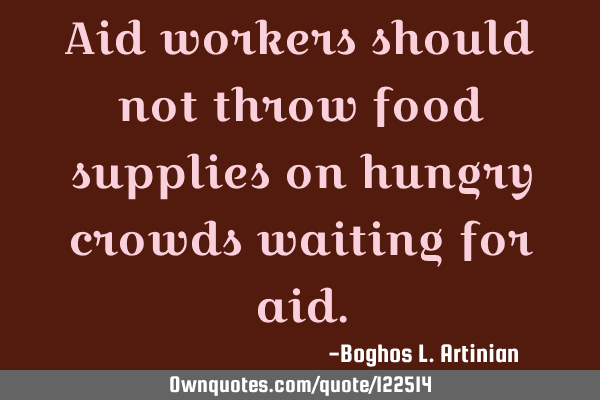 Aid workers should not throw food supplies on hungry crowds waiting for