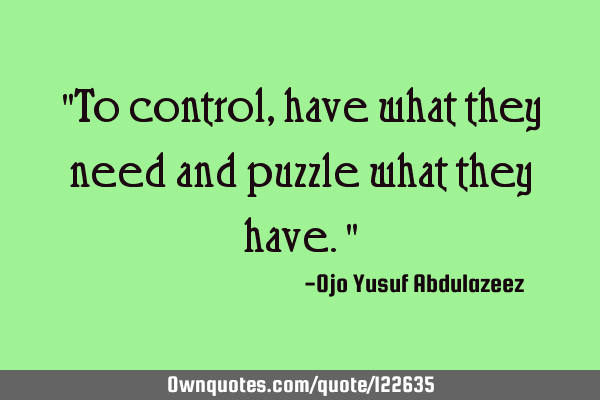"""To control, have what they need and puzzle what they have."""