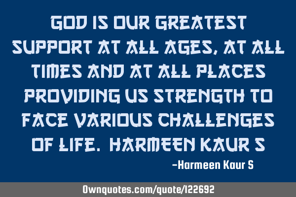 God is our greatest support at all ages, at all times and at all places providing us strength to