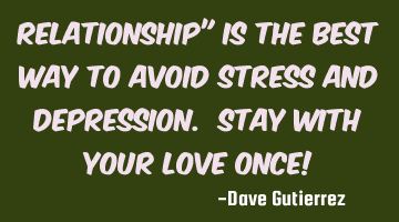 "RELATIONSHIP"" Is the best way to avoid stress and depression. STAY WITH YOUR LOVE ONCE!"