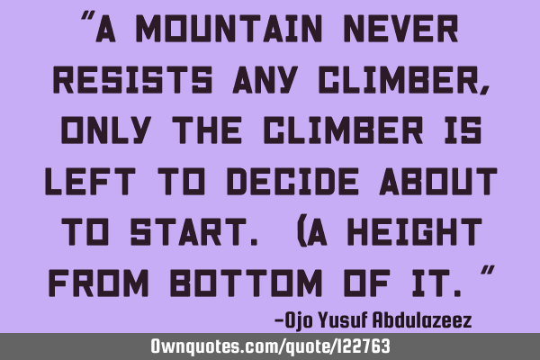 """A mountain never resists any climber, only the climber is left to decide about to start. (a height"