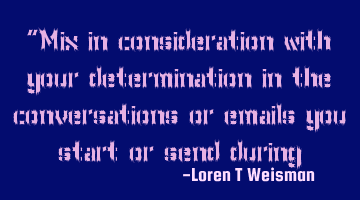"""Mix in consideration with your determination in the conversations or emails you start or send"