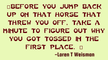 """Before you jump back up on that horse that threw you off, take a minute to figure out why you"