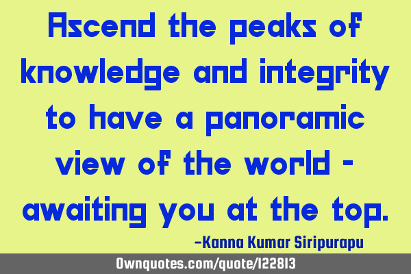 Ascend the peaks of knowledge and integrity to have a panoramic view of the world - awaiting you at