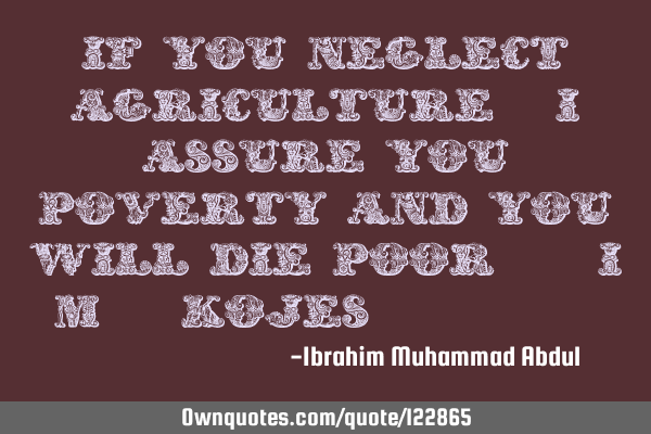 If you neglect agriculture, I assure you poverty and you will die poor.(I.M. Kojes,2016)