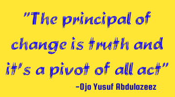 """The principal of change is truth and it"