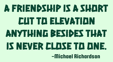 A Friendship is a short cut to elevation anything besides that is never close to one.