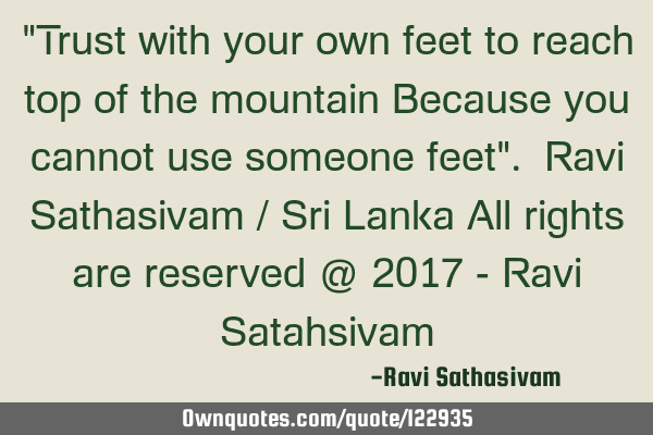 """Trust with your own feet to reach top of the mountain Because you cannot use someone feet"". Ravi S"