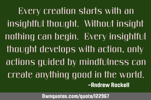 Every creation starts with an insightful thought. Without insight nothing can begin. Every