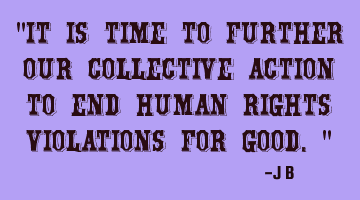 It is time to further our collective action to end human rights violations for