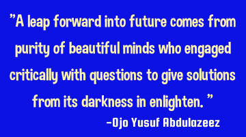 """A leap forward into future comes from purity of beautiful minds who engaged critically with"