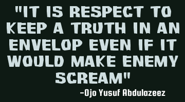 """It is respect to keep a truth in an envelop even if it would make enemy scream"""