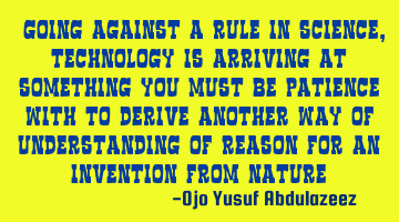 """Going against a rule in science, technology is arriving at something you must be patience with to"