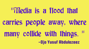 """Media is a flood that carries people away, where many collide with things."""