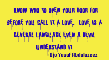 """ Know who to open your door for before you call it a love. Love is a general language even a devil"