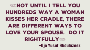 """Not until I tell you hundreds way a woman kisses her cradle, there are different ways to love your"
