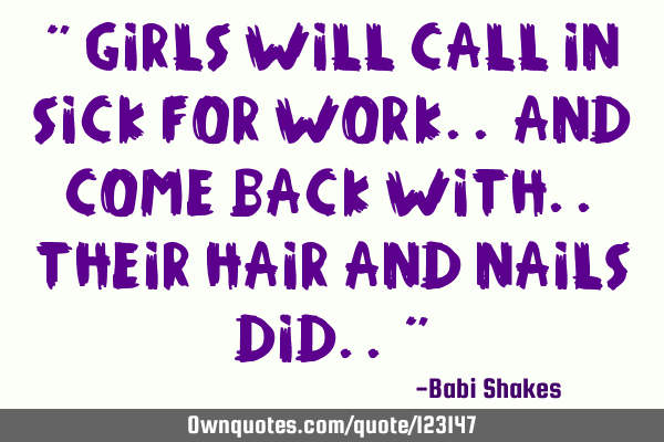 """ Girls will call in sick for work.. and come back with.. their hair and nails did.. """