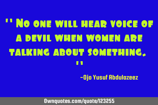 """ No one will hear voice of a devil when women are talking about something. """