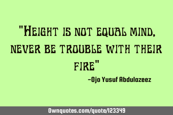 """Height is not equal mind, never be trouble with their fire"""