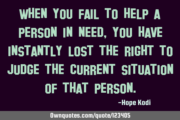 When you fail to help a person in need, you have instantly lost the right to judge the current