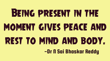 Being present in the moment gives peace and rest to mind and
