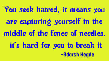 You seek hatred, it means you are capturing yourself in the middle of the fence of needles. it