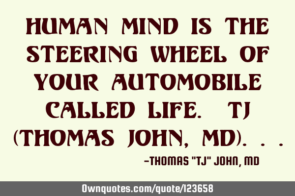 Human mind is the steering wheel of your automobile called life. TJ (Thomas John, MD)