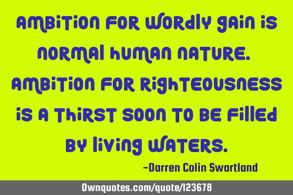Ambition for wordly gain is normal human nature. Ambition for righteousness is a thirst soon to be