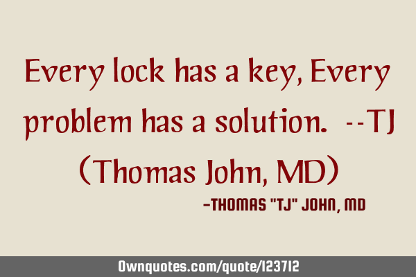 Every lock has a key, Every problem has a solution. --TJ (Thomas John, MD)