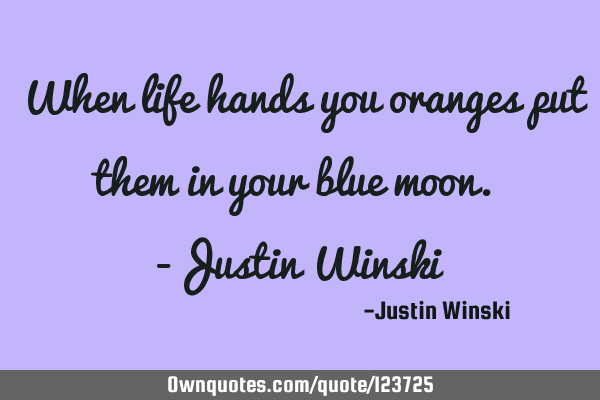When life hands you oranges put them in your blue moon. -Justin W