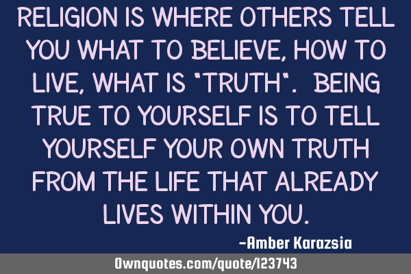 "Religion is where others tell you what to believe, how to live, what is ""truth"". Being true to"
