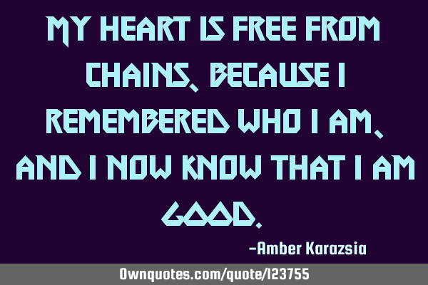 My heart is free from chains, because I remembered who I am, and I now know that I am GOOD