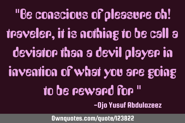 """Be conscious of pleasure oh! traveler, it is nothing to be call a deviator than a devil player in"