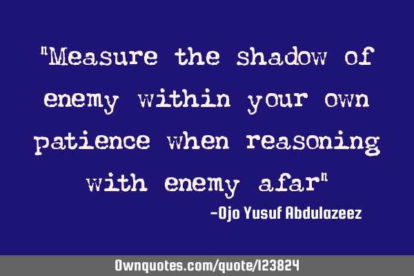 """Measure the shadow of enemy within your own patience when reasoning with enemy afar"""