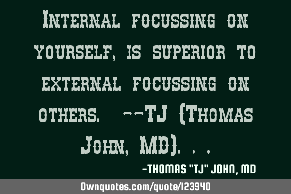Internal focussing on yourself, is superior to external focussing on others. --TJ (Thomas John, MD)