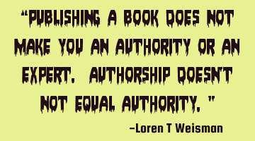 """Publishing a book does not make you an authority or an expert. Authorship doesn't not equal"
