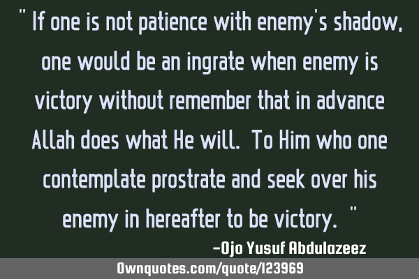 """ If one is not patience with enemy"