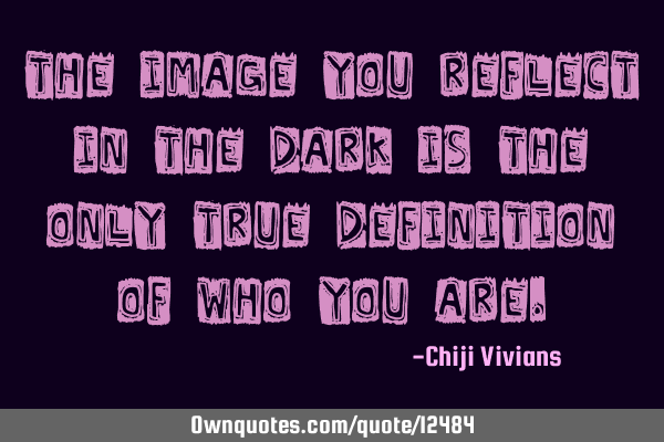 The image you reflect in the dark is the only true definition of who you