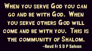 When you serve God you can go and be with God. When you serve others God will come and be with you.