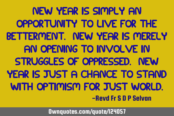 New Year is simply an opportunity to live for the betterment. New Year is merely an opening to