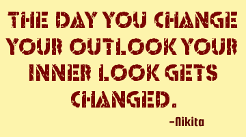 The day you change your outlook your inner look gets changed.