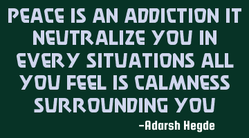 Peace is an addiction it neutralize you in every situations all you feel is calmness surrounding you